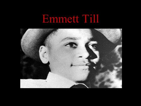 Emmett Till. Emmett Louis Till was born in Chicago on July 25, 1941. Emmett was the only child of Louis and Mamie Till. He never knew his father, a soldier,