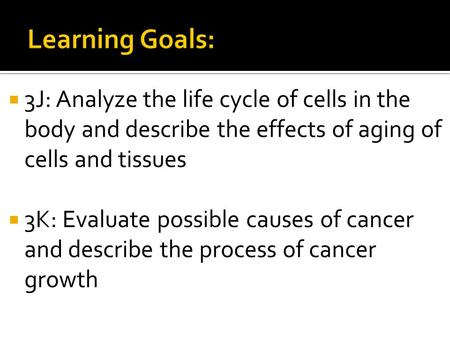  3J: Analyze the life cycle of cells in the body and describe the effects of aging of cells and tissues  3K: Evaluate possible causes of cancer and describe.