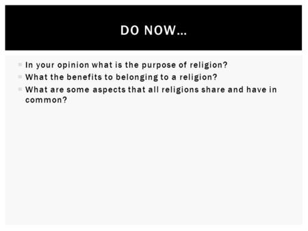  In your opinion what is the purpose of religion?  What the benefits to belonging to a religion?  What are some aspects that all religions share and.