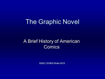 The Graphic Novel A Brief History of American Comics ENGL 124 B03 Winter 2010.