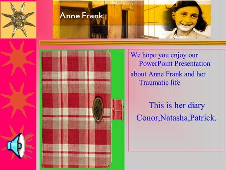 We hope you enjoy our PowerPoint Presentation about Anne Frank and her Traumatic life This is her diary Conor,Natasha,Patrick.