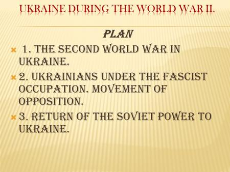 Plan  1. The Second World War in Ukraine.  2. Ukrainians under the fascist occupation. Movement of Opposition.  3. Return of the soviet power to Ukraine.