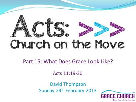David Thompson Sunday 24 th February 2013 Part 15: What Does Grace Look Like? Acts 11:19-30.