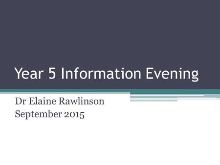 Year 5 Information Evening Dr Elaine Rawlinson September 2015.