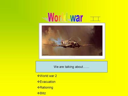 We are talking about……  World war 2  Evacuation  Rationing  Blitz.