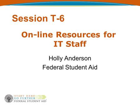 Session T-6 Holly Anderson Federal Student Aid On-line Resources for IT Staff.