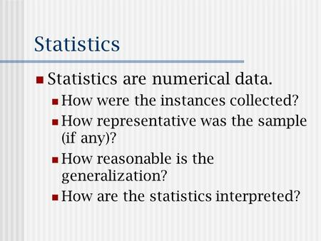 Statistics Statistics are numerical data. How were the instances collected? How representative was the sample (if any)? How reasonable is the generalization?