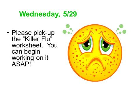 "Wednesday, 5/29 Please pick-up the ""Killer Flu"" worksheet. You can begin working on it ASAP!"