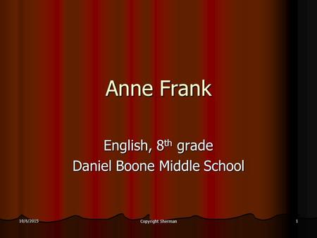 10/6/2015 Copyright Sherman 1 Anne Frank English, 8 th grade Daniel Boone Middle School.