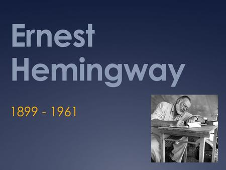 Ernest Hemingway 1899 - 1961. Childhood  Born July 21, 1899 in Oak Park, Illinois  Second of 6 kids  Parents were Dr. Clarence Edmonds Hemingway and.