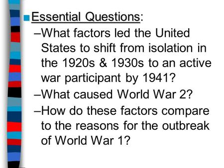■Essential Questions ■Essential Questions: –What factors led the United States to shift from isolation in the 1920s & 1930s to an active war participant.