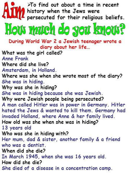  To find out about a time in recent history when the Jews were persecuted for their religious beliefs. During World War 2 a Jewish teenager wrote a diary.