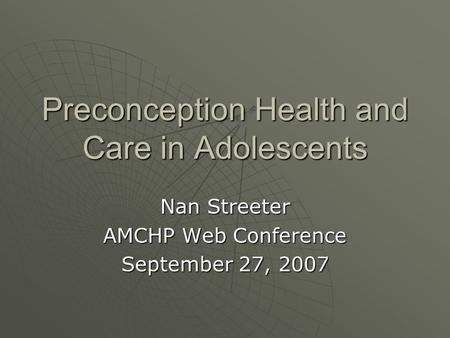Preconception Health and Care in Adolescents Nan Streeter AMCHP Web Conference September 27, 2007.