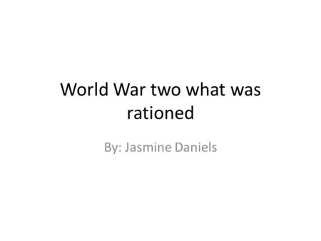 World War two what was rationed By: Jasmine Daniels.