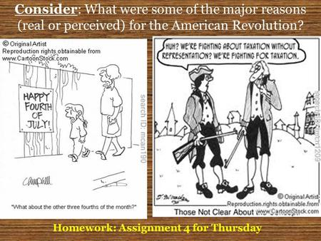 Consider: What were some of the major reasons (real or perceived) for the American Revolution? Homework: Assignment 4 for Thursday.