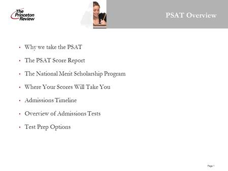 Page 1 PSAT Overview Why we take the PSAT The PSAT Score Report The National Merit Scholarship Program Where Your Scores Will Take You Admissions Timeline.