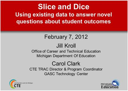 Slice and Dice Using existing data to answer novel questions about student outcomes February 7, 2012 Jill Kroll Office of Career and Technical Education.