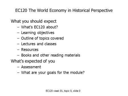 EC120 week 01, topic 0, slide 0 EC120 The World Economy in Historical Perspective What you should expect –What's EC120 about? –Learning objectives –Outline.