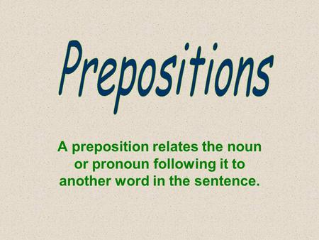 A preposition relates the noun or pronoun following it to another word in the sentence.