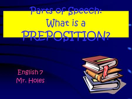 Parts of Speech: What is a PREPOSITION? English 7 Mr. Holes.