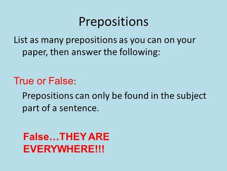 Prepositions List as many prepositions as you can on your paper, then answer the following: True or False: Prepositions can only be found in the subject.