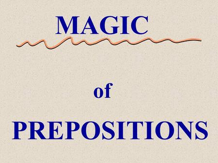 MAGIC of PREPOSITIONS The Magic of Prepositions Prepositions have the ability to magically change the meaning of a sentence.
