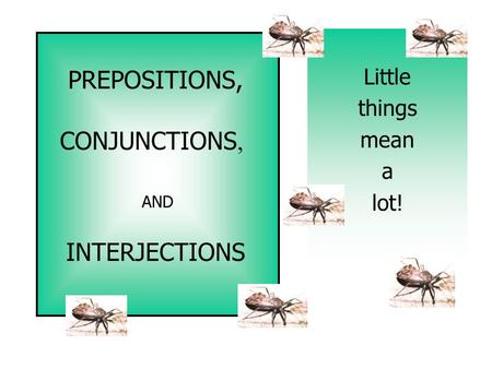 PREPOSITIONS, CONJUNCTIONS, INTERJECTIONS AND Little things mean a lot!