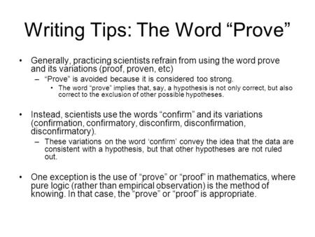 "Writing Tips: The Word ""Prove"" Generally, practicing scientists refrain from using the word prove and its variations (proof, proven, etc) –""Prove"" is avoided."