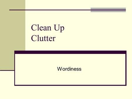 Clean Up Clutter Wordiness. Preposition Overuse Ruins your style Detracts from your hard work Creates wordy, confusing sentences.