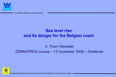 FLANDERS HYDRAULICS RESEARCH FLEMISH ADMINISTRATION - DEPARTEMENT OF MOBILITY AND PUBLIC WORKS Sea level rise and its danger for the Belgian coast ir.