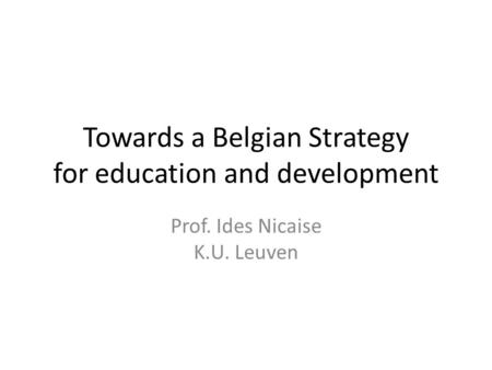 Towards a Belgian Strategy for education and development Prof. Ides Nicaise K.U. Leuven.