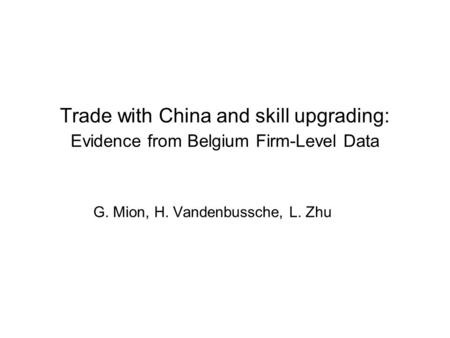 Trade with China and skill upgrading: Evidence from Belgium Firm-Level Data G. Mion, H. Vandenbussche, L. Zhu.