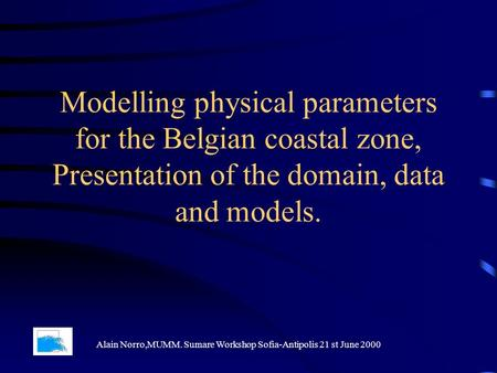 Modelling physical parameters for the Belgian coastal zone, Presentation of the domain, data and models. Alain Norro,MUMM. Sumare Workshop Sofia-Antipolis.