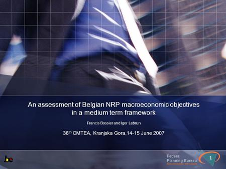 Federal Planning Bureau Economic analyses and forecasts 1 An assessment of Belgian NRP macroeconomic objectives in a medium term framework Francis Bossier.