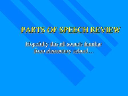 PARTS OF SPEECH REVIEW Hopefully this all sounds familiar from elementary school…