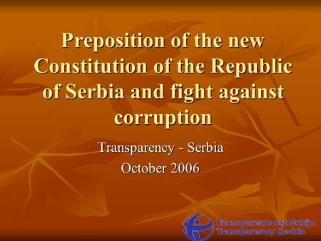 Preposition of the new Constitution of the Republic of Serbia and fight against corruption Transparency - Serbia October 2006.