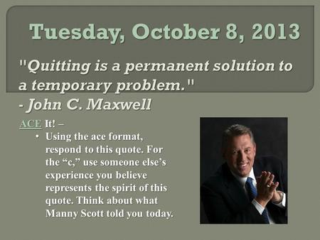 "Tuesday, October 8, 2013 ACE It! – Using the ace format, respond to this quote. For the ""c,"" use someone else's experience you believe represents the spirit."