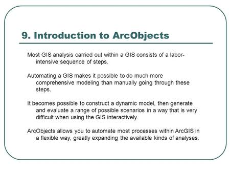 9. Introduction to ArcObjects Most GIS analysis carried out within a GIS consists of a labor- intensive sequence of steps. Automating a GIS makes it possible.