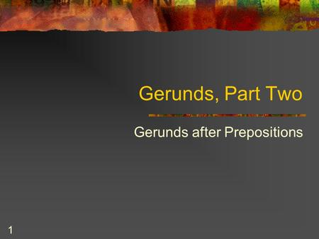 1 Gerunds, Part Two Gerunds after Prepositions. 2 Prepositions English has approximately 250 prepositions. You know many of them. These are some common.