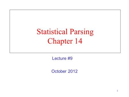 1 Statistical Parsing Chapter 14 October 2012 Lecture #9.