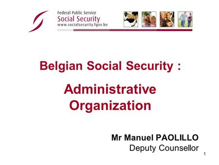 1 Mr Manuel PAOLILLO Deputy Counsellor Belgian Social Security : Administrative Organization.