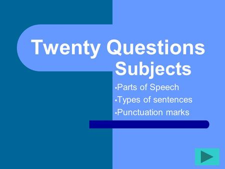Twenty Questions Subjects Parts of Speech Types of sentences Punctuation marks.