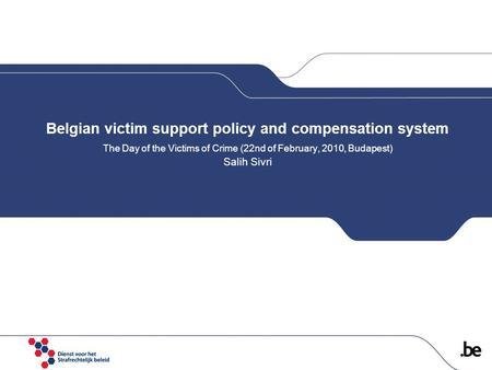 Belgian victim support policy and compensation system The Day of the Victims of Crime (22nd of February, 2010, Budapest) Salih Sivri.