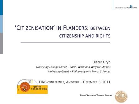 'C ITIZENISATION ' IN F LANDERS : BETWEEN CITIZENSHIP AND RIGHTS Dieter Gryp University College Ghent – Social Work and Welfare Studies University Ghent.