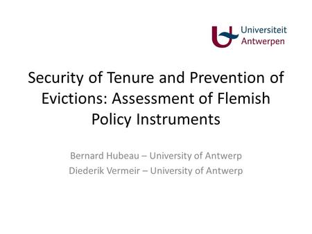 Security of Tenure and Prevention of Evictions: Assessment of Flemish Policy Instruments Bernard Hubeau – University of Antwerp Diederik Vermeir – University.