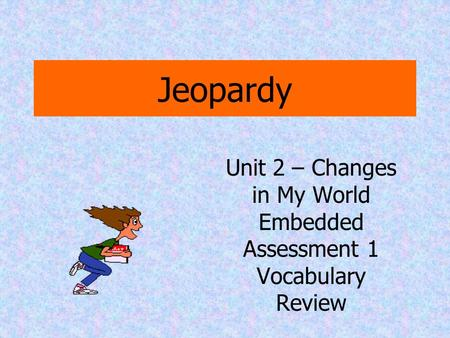 Jeopardy Unit 2 – Changes in My World Embedded Assessment 1 Vocabulary Review.