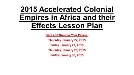 2015 Accelerated Colonial Empires in Africa and their Effects Lesson Plan Date and Number Your Papers: Thursday, January 22, 2015 Friday, January 23, 2015.