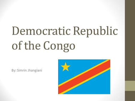 Democratic Republic of the Congo By: Simrin Jhangiani.