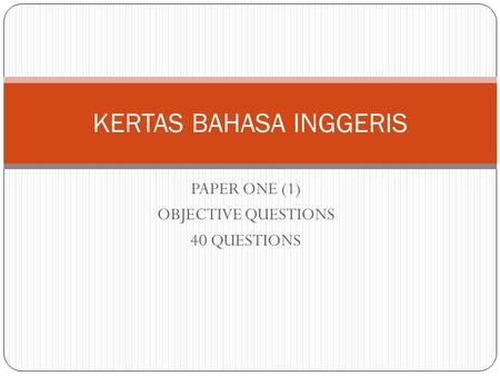 PAPER ONE (1) OBJECTIVE QUESTIONS 40 QUESTIONS KERTAS BAHASA INGGERIS.