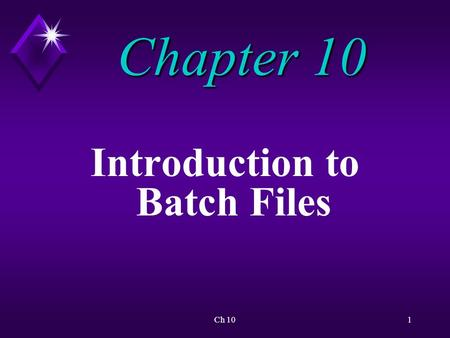 Ch 101 Chapter 10 Introduction to Batch Files. Ch 102 Overview A batch file is a text file that contains an ordered series of commands.